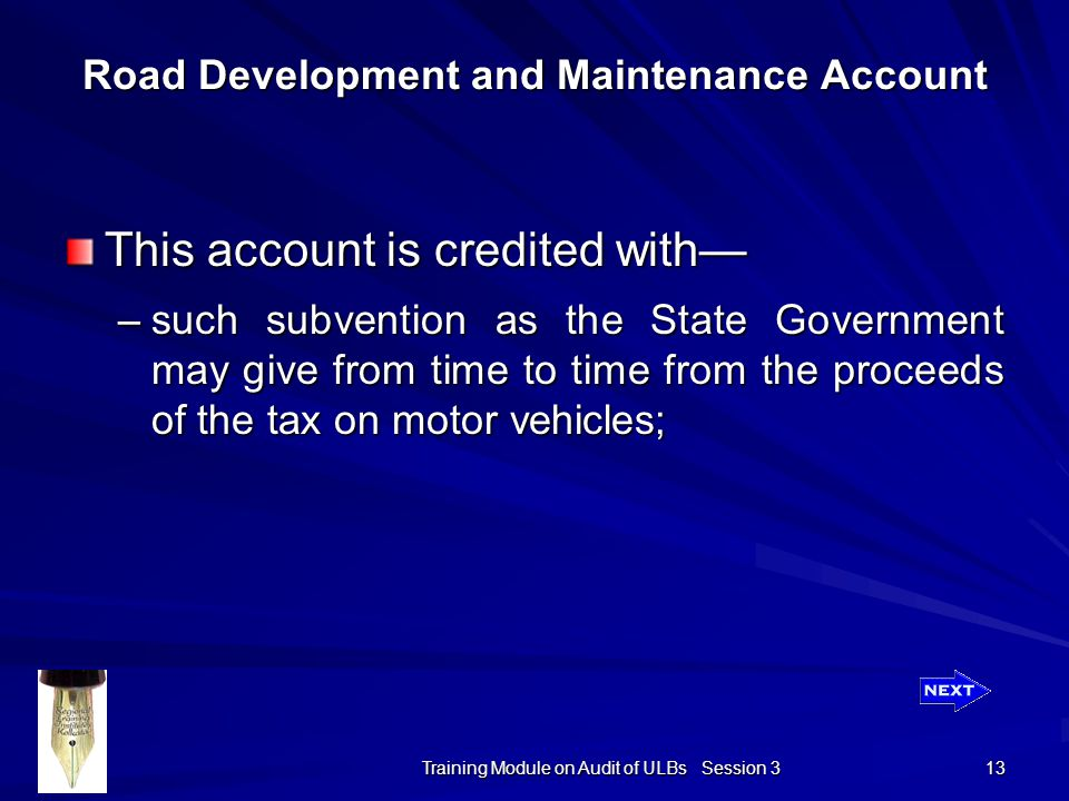 Training Module on Audit of ULBs Session 3 13 Road Development and Maintenance Account This account is credited with— –such subvention as the State Government may give from time to time from the proceeds of the tax on motor vehicles;