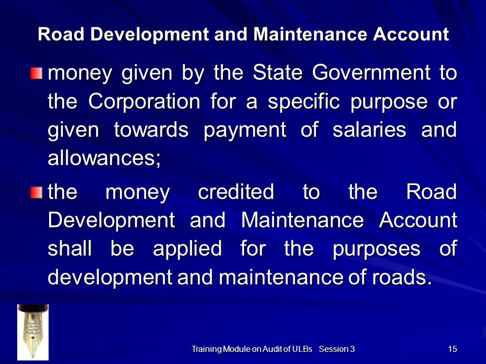 Training Module on Audit of ULBs Session 3 15 money given by the State Government to the Corporation for a specific purpose or given towards payment of salaries and allowances; the money credited to the Road Development and Maintenance Account shall be applied for the purposes of development and maintenance of roads.