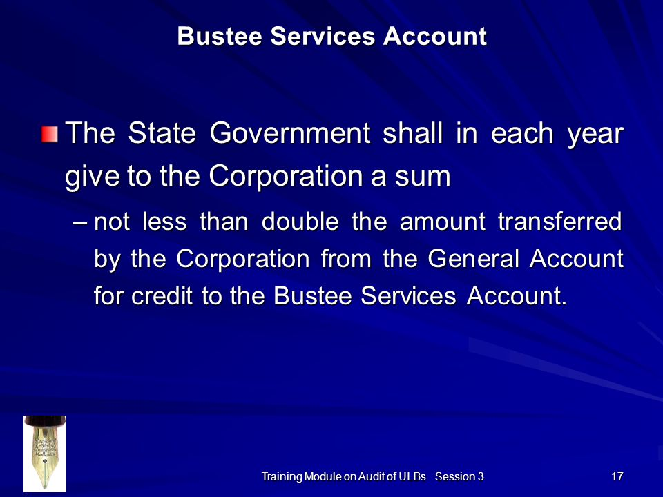 Training Module on Audit of ULBs Session 3 17 Bustee Services Account The State Government shall in each year give to the Corporation a sum –not less than double the amount transferred by the Corporation from the General Account for credit to the Bustee Services Account.
