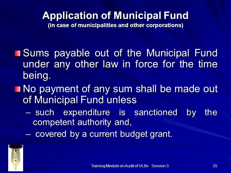Training Module on Audit of ULBs Session 3 25 Application of Municipal Fund (in case of municipalities and other corporations) Sums payable out of the Municipal Fund under any other law in force for the time being.