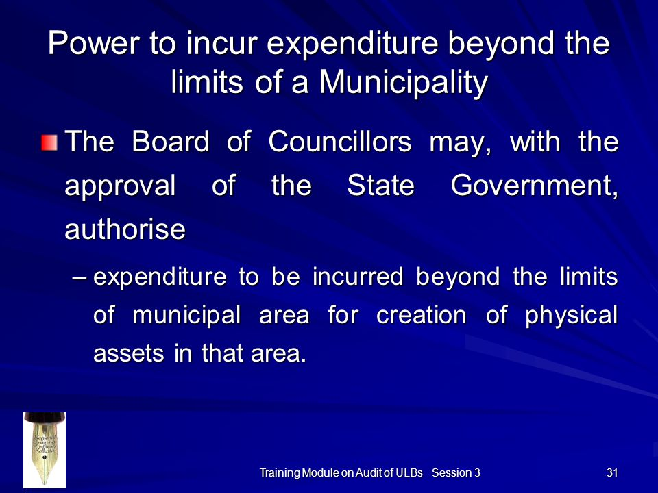 Training Module on Audit of ULBs Session 3 31 Power to incur expenditure beyond the limits of a Municipality The Board of Councillors may, with the approval of the State Government, authorise –expenditure to be incurred beyond the limits of municipal area for creation of physical assets in that area.