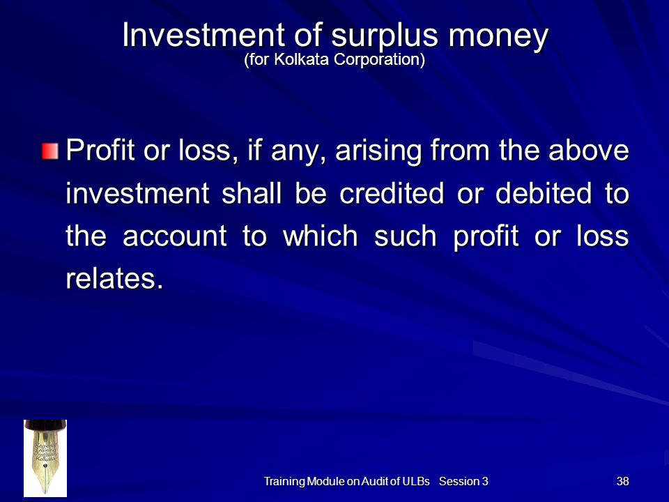 Training Module on Audit of ULBs Session 3 38 Investment of surplus money (for Kolkata Corporation) Profit or loss, if any, arising from the above investment shall be credited or debited to the account to which such profit or loss relates.