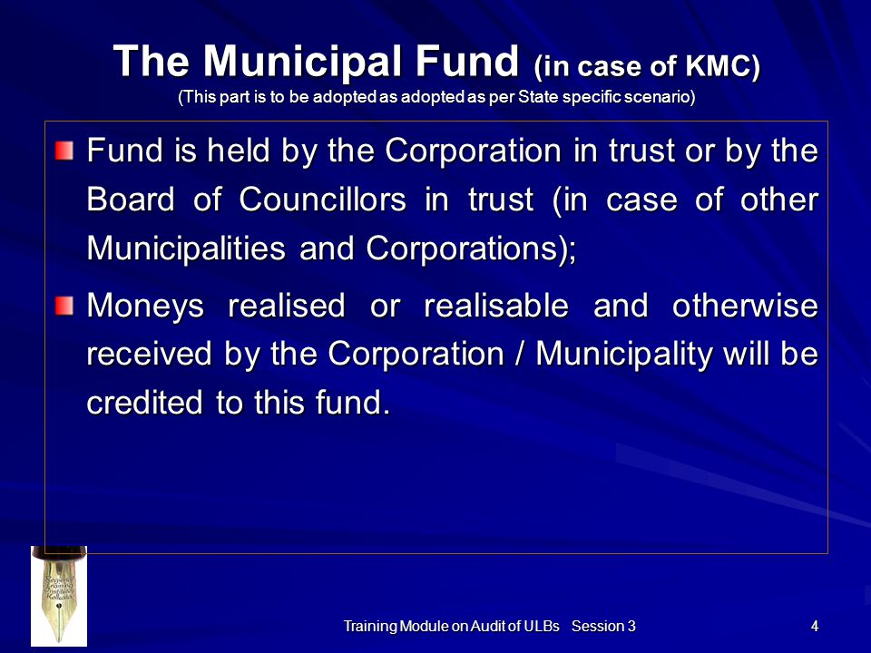 Training Module on Audit of ULBs Session 3 4 The Municipal Fund (in case of KMC) (This part is to be adopted as adopted as per State specific scenario) Fund is held by the Corporation in trust or by the Board of Councillors in trust (in case of other Municipalities and Corporations); Moneys realised or realisable and otherwise received by the Corporation / Municipality will be credited to this fund.