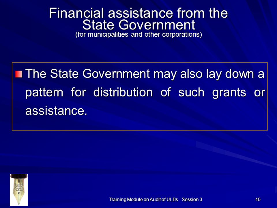 Training Module on Audit of ULBs Session 3 40 Financial assistance from the State Government (for municipalities and other corporations) The State Government may also lay down a pattern for distribution of such grants or assistance.