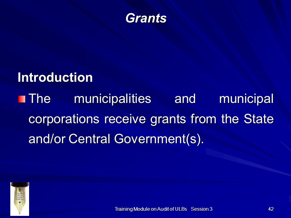 Training Module on Audit of ULBs Session 3 42 Grants Introduction The municipalities and municipal corporations receive grants from the State and/or Central Government(s).