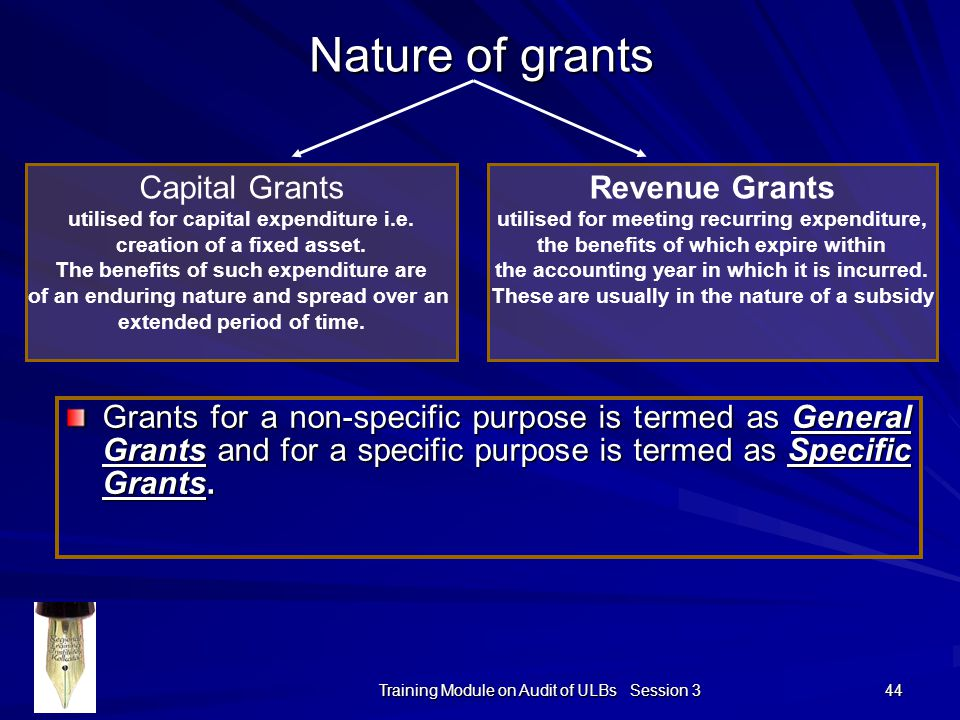 Training Module on Audit of ULBs Session 3 44 Nature of grants Grants for a non-specific purpose is termed as General Grants and for a specific purpose is termed as Specific Grants.