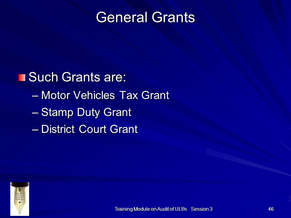 Training Module on Audit of ULBs Session 3 46 General Grants Such Grants are: –Motor Vehicles Tax Grant –Stamp Duty Grant –District Court Grant