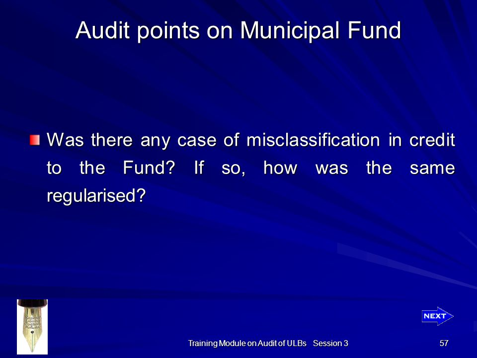 Training Module on Audit of ULBs Session 3 57 Audit points on Municipal Fund Was there any case of misclassification in credit to the Fund.