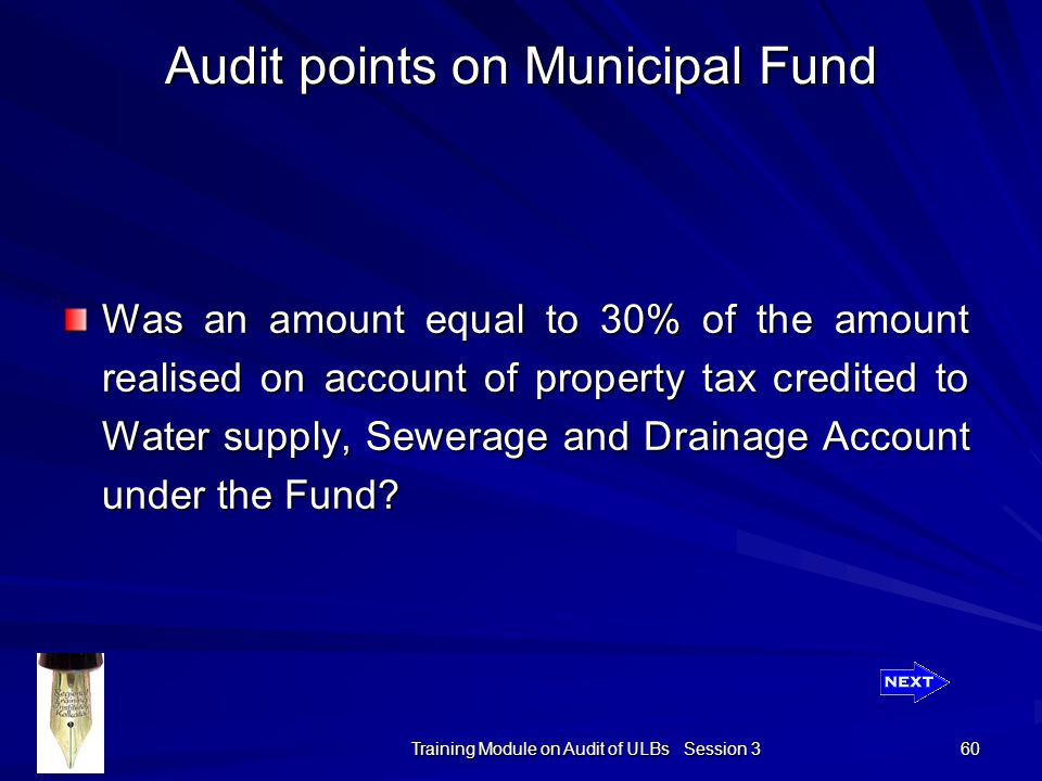 Training Module on Audit of ULBs Session 3 60 Audit points on Municipal Fund Was an amount equal to 30% of the amount realised on account of property tax credited to Water supply, Sewerage and Drainage Account under the Fund