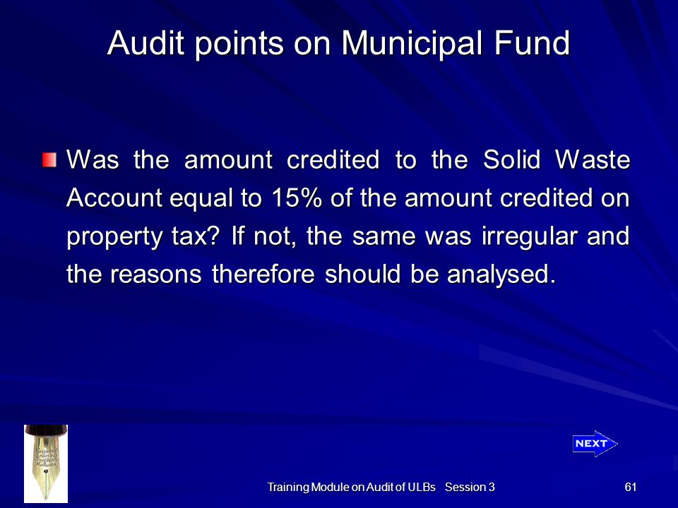 Training Module on Audit of ULBs Session 3 61 Audit points on Municipal Fund Was the amount credited to the Solid Waste Account equal to 15% of the amount credited on property tax.