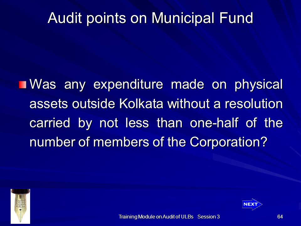 Training Module on Audit of ULBs Session 3 64 Audit points on Municipal Fund Was any expenditure made on physical assets outside Kolkata without a resolution carried by not less than one-half of the number of members of the Corporation