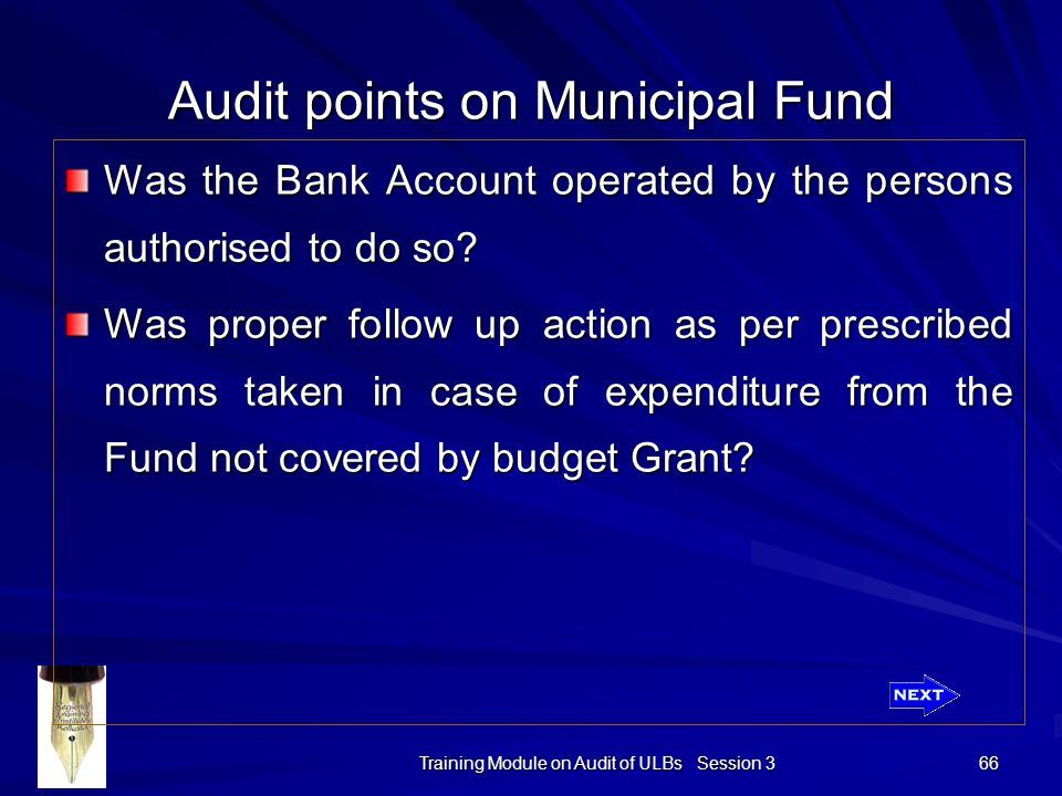 Training Module on Audit of ULBs Session 3 66 Audit points on Municipal Fund Was the Bank Account operated by the persons authorised to do so.