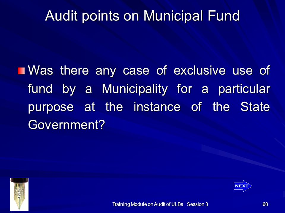 Training Module on Audit of ULBs Session 3 68 Audit points on Municipal Fund Was there any case of exclusive use of fund by a Municipality for a particular purpose at the instance of the State Government