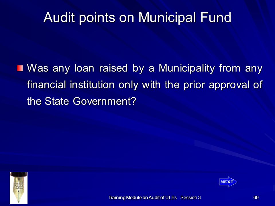 Training Module on Audit of ULBs Session 3 69 Audit points on Municipal Fund Was any loan raised by a Municipality from any financial institution only with the prior approval of the State Government