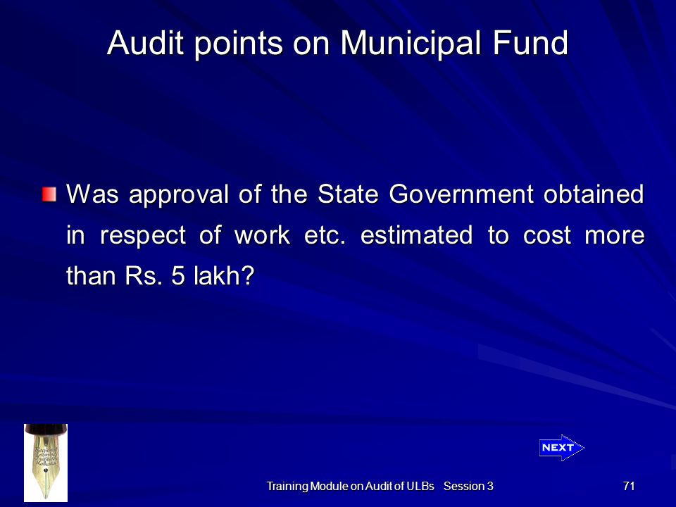 Training Module on Audit of ULBs Session 3 71 Audit points on Municipal Fund Was approval of the State Government obtained in respect of work etc.