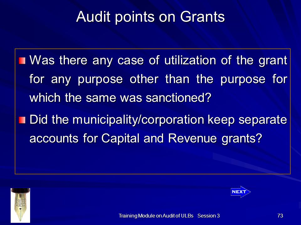 Training Module on Audit of ULBs Session 3 73 Audit points on Grants Was there any case of utilization of the grant for any purpose other than the purpose for which the same was sanctioned.