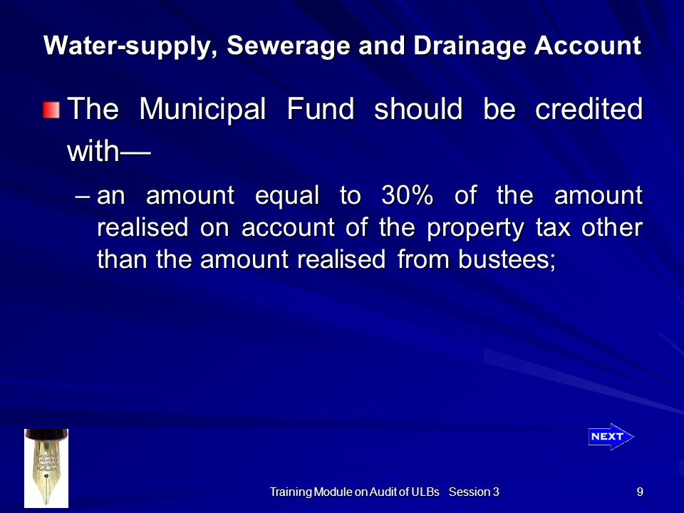 Training Module on Audit of ULBs Session 3 9 Water-supply, Sewerage and Drainage Account The Municipal Fund should be credited with— –an amount equal to 30% of the amount realised on account of the property tax other than the amount realised from bustees;