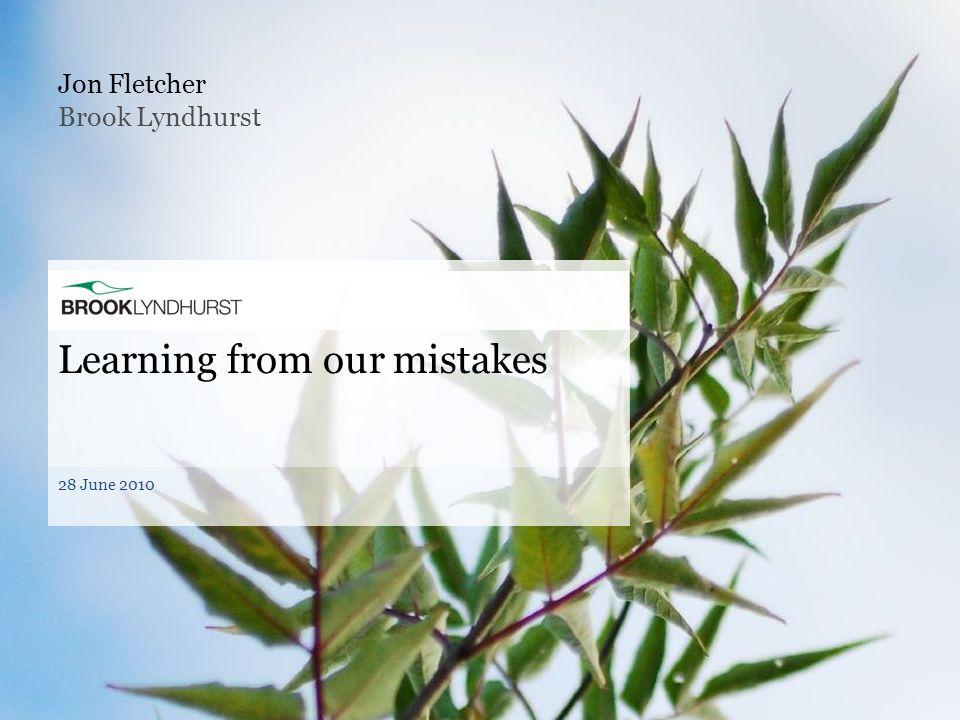 Jon Fletcher Learning from our mistakes 28 June 2010 Brook Lyndhurst