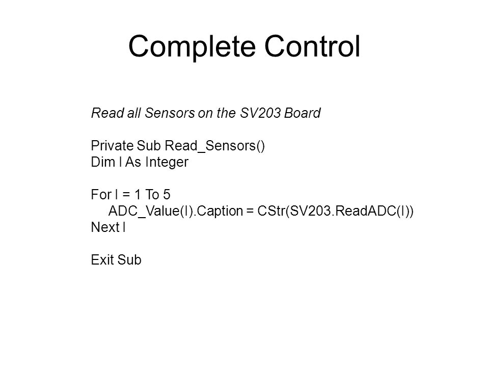 Complete Control Read all Sensors on the SV203 Board Private Sub Read_Sensors() Dim I As Integer For I = 1 To 5 ADC_Value(I).Caption = CStr(SV203.ReadADC(I)) Next I Exit Sub