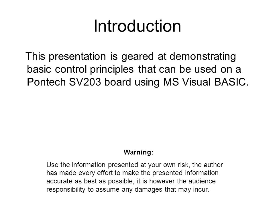 Introduction This presentation is geared at demonstrating basic control principles that can be used on a Pontech SV203 board using MS Visual BASIC.