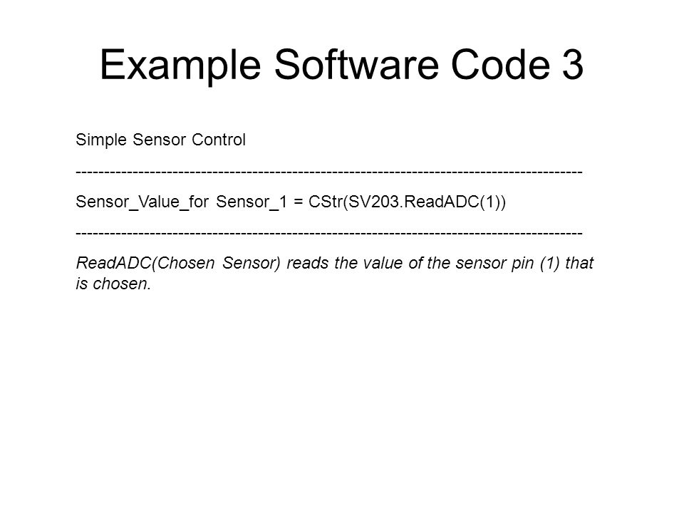 Example Software Code 3 Simple Sensor Control ----------------------------------------------------------------------------------------- Sensor_Value_for Sensor_1 = CStr(SV203.ReadADC(1)) ----------------------------------------------------------------------------------------- ReadADC(Chosen Sensor) reads the value of the sensor pin (1) that is chosen.