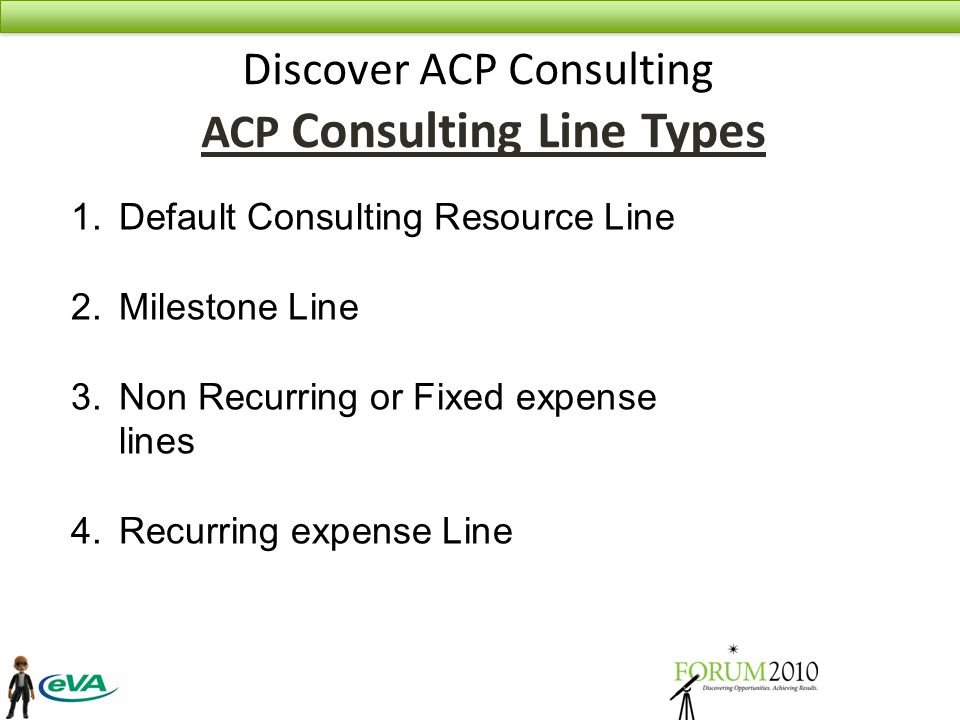 Discover ACP Consulting ACP Consulting Line Types 1.Default Consulting Resource Line 2.Milestone Line 3.Non Recurring or Fixed expense lines 4.Recurring expense Line