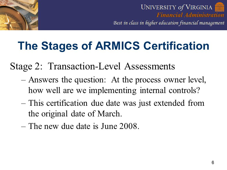 6 The Stages of ARMICS Certification Stage 2: Transaction-Level Assessments –Answers the question: At the process owner level, how well are we implementing internal controls.