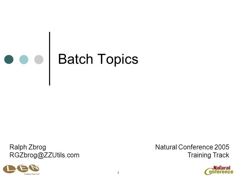 1 Batch Topics Natural Conference 2005 Training Track Ralph Zbrog RGZbrog@ZZUtils.com
