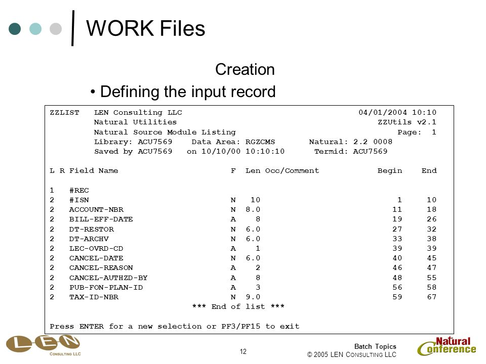 12 Batch Topics © 2005 LEN C ONSULTING LLC Defining the input record Creation ZZLIST LEN Consulting LLC 04/01/2004 10:10 Natural Utilities ZZUtils v2.1 Natural Source Module Listing Page: 1 Library: ACU7569 Data Area: RGZCMS Natural: 2.2 0008 Saved by ACU7569 on 10/10/00 10:10:10 Termid: ACU7569 L R Field Name F Len Occ/Comment Begin End 1 #REC 2 #ISN N 10 1 10 2 ACCOUNT-NBR N 8.0 11 18 2 BILL-EFF-DATE A 8 19 26 2 DT-RESTOR N 6.0 27 32 2 DT-ARCHV N 6.0 33 38 2 LEC-OVRD-CD A 1 39 39 2 CANCEL-DATE N 6.0 40 45 2 CANCEL-REASON A 2 46 47 2 CANCEL-AUTHZD-BY A 8 48 55 2 PUB-FON-PLAN-ID A 3 56 58 2 TAX-ID-NBR N 9.0 59 67 *** End of list *** Press ENTER for a new selection or PF3/PF15 to exit WORK Files