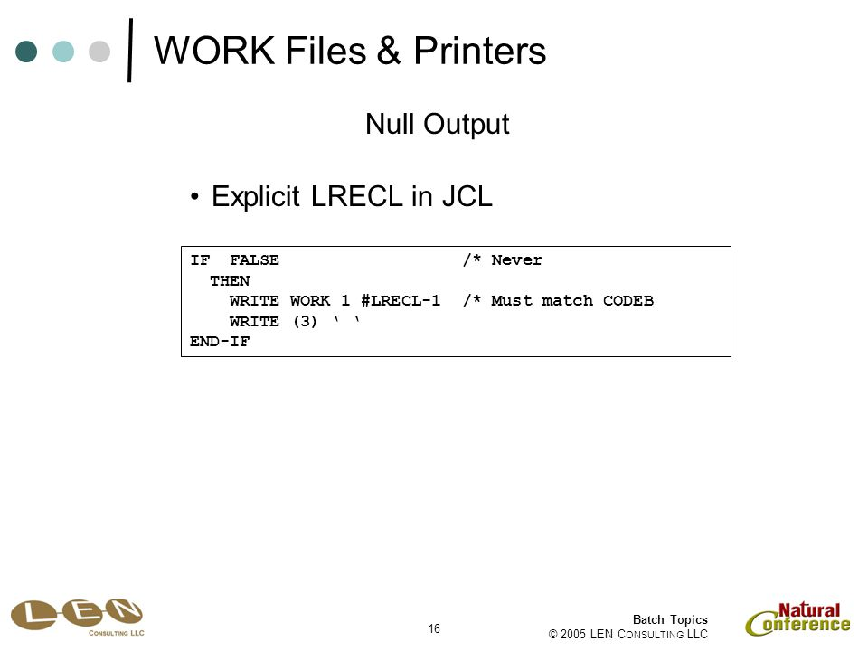16 Batch Topics © 2005 LEN C ONSULTING LLC Null Output IF FALSE /* Never THEN WRITE WORK 1 #LRECL-1 /* Must match CODEB WRITE (3) ' ' END-IF Explicit