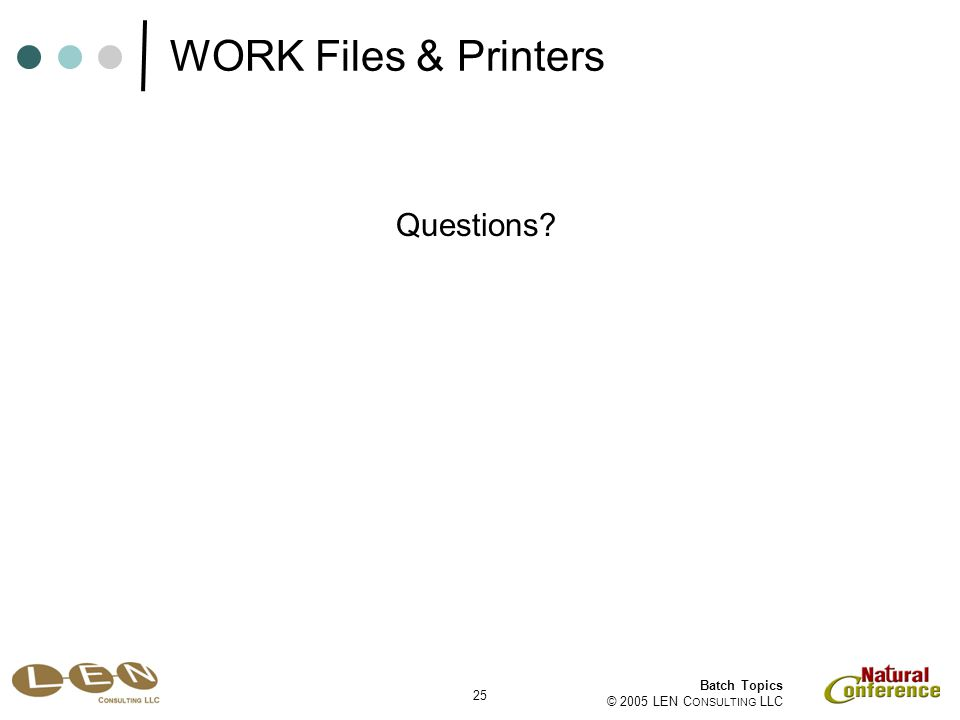 25 Batch Topics © 2005 LEN C ONSULTING LLC Questions? WORK Files & Printers