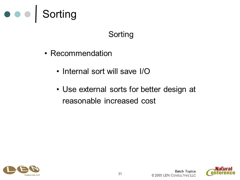 31 Batch Topics © 2005 LEN C ONSULTING LLC Recommendation Sorting Internal sort will save I/O Use external sorts for better design at reasonable increased cost Sorting