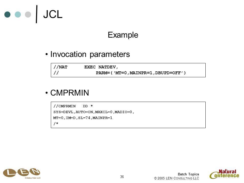 36 Batch Topics © 2005 LEN C ONSULTING LLC Invocation parameters Example //NAT EXEC NATDEV, // PARM=('MT=0,MAINPR=1,DBUPD=OFF') CMPRMIN //CMPRMIN DD * SYS=DEVL,AUTO=ON,MAXCL=0,MADIO=0, MT=0,IM=D,SL=74,MAINPR=1 /* JCL