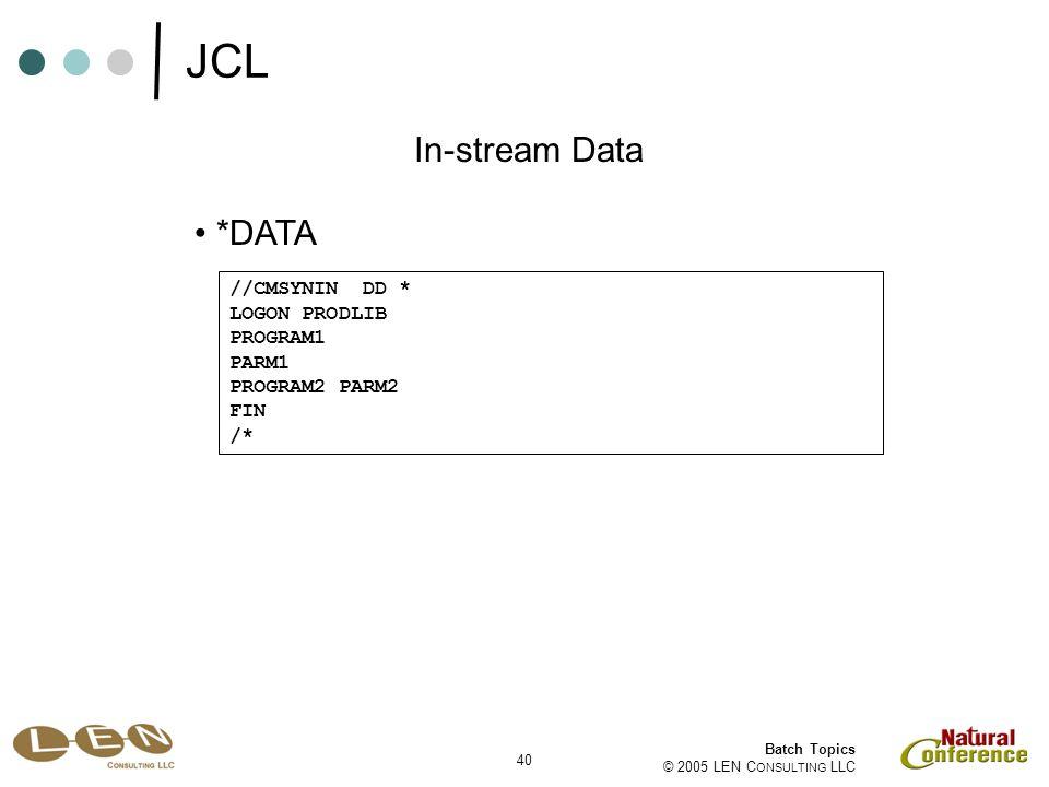 40 Batch Topics © 2005 LEN C ONSULTING LLC *DATA In-stream Data //CMSYNIN DD * LOGON PRODLIB PROGRAM1 PARM1 PROGRAM2 PARM2 FIN /* JCL