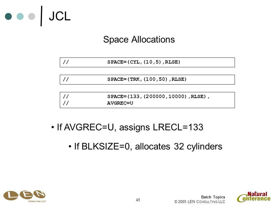 45 Batch Topics © 2005 LEN C ONSULTING LLC If AVGREC=U, assigns LRECL=133 Space Allocations // SPACE=(CYL,(10,5),RLSE) // SPACE=(TRK,(100,50),RLSE) //