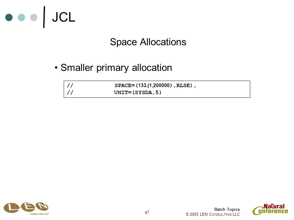 47 Batch Topics © 2005 LEN C ONSULTING LLC Smaller primary allocation Space Allocations // SPACE=( 133,(1,200000 ),RLSE), // UNIT=(SYSDA,5) JCL