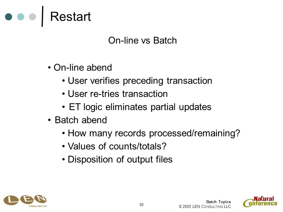 50 Batch Topics © 2005 LEN C ONSULTING LLC On-line vs Batch On-line abend User verifies preceding transaction How many records processed/remaining.