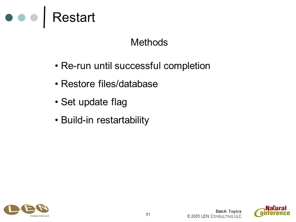 51 Batch Topics © 2005 LEN C ONSULTING LLC Re-run until successful completion Methods Restore files/database Set update flag Build-in restartability Restart