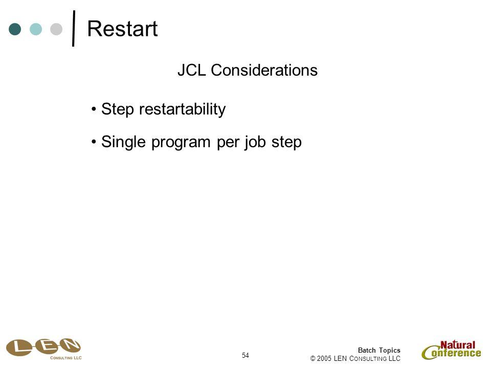 54 Batch Topics © 2005 LEN C ONSULTING LLC Step restartability JCL Considerations Single program per job step Restart