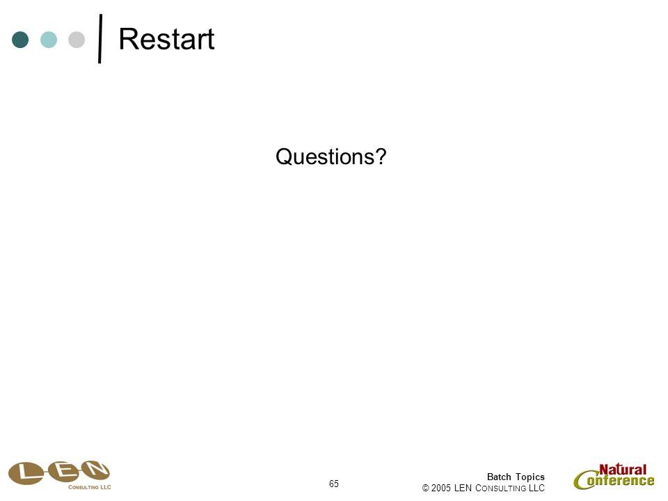 65 Batch Topics © 2005 LEN C ONSULTING LLC Questions Restart