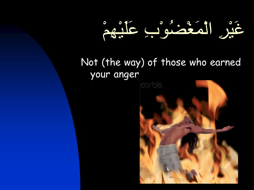 غَيْرِ الْمَغْضُوْبِ عَلَيْهِمْ Not (the way) of those who earned your anger