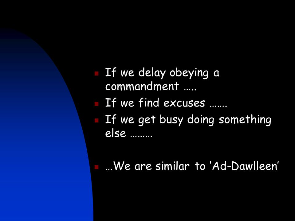 If we delay obeying a commandment ….. If we find excuses ……. If we get busy doing something else ……… …We are similar to 'Ad-Dawlleen'