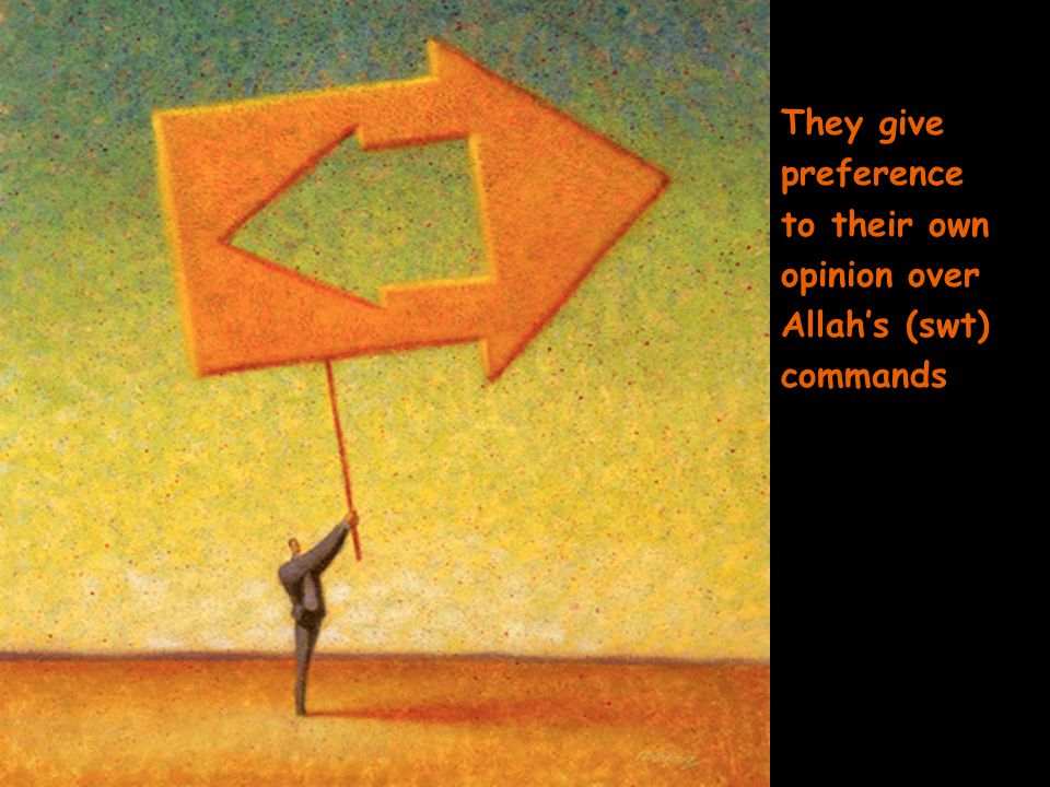 They give preference to their own opinion over Allah's (swt) commands