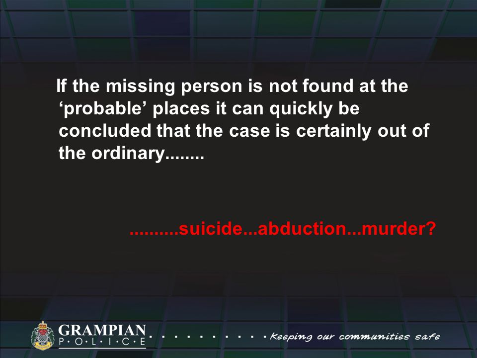 If the missing person is not found at the 'probable' places it can quickly be concluded that the case is certainly out of the ordinary..................suicide...abduction...murder?