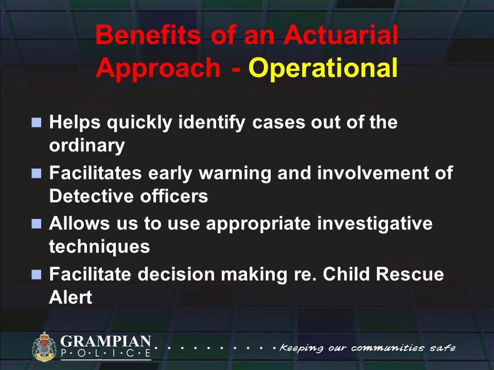 Benefits of an Actuarial Approach - Operational Helps quickly identify cases out of the ordinary Facilitates early warning and involvement of Detective officers Allows us to use appropriate investigative techniques Facilitate decision making re.