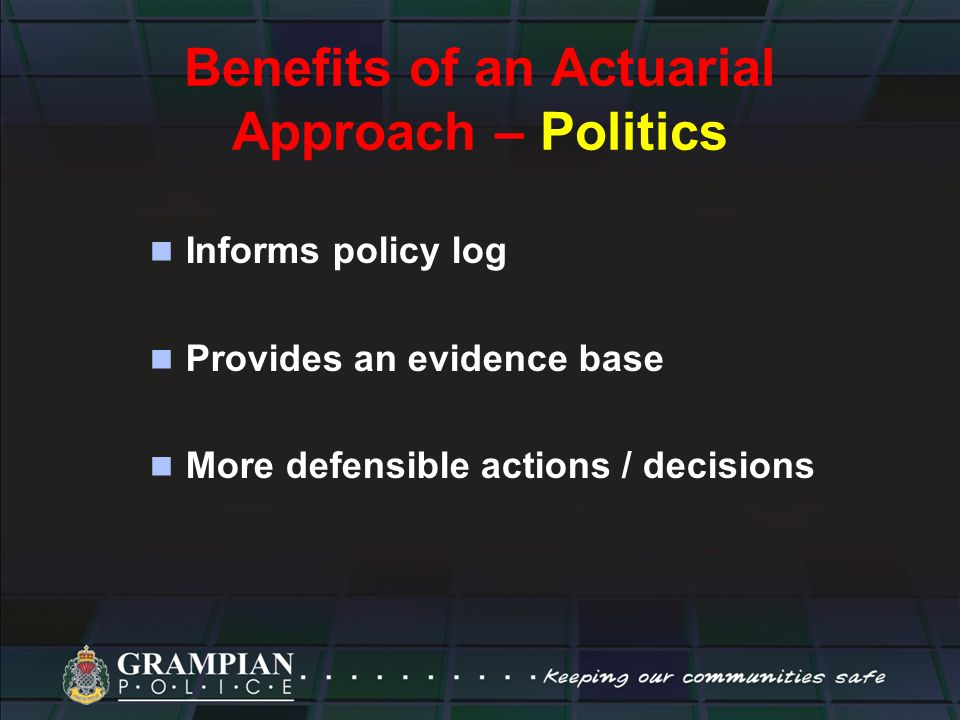 Benefits of an Actuarial Approach – Politics Informs policy log Provides an evidence base More defensible actions / decisions