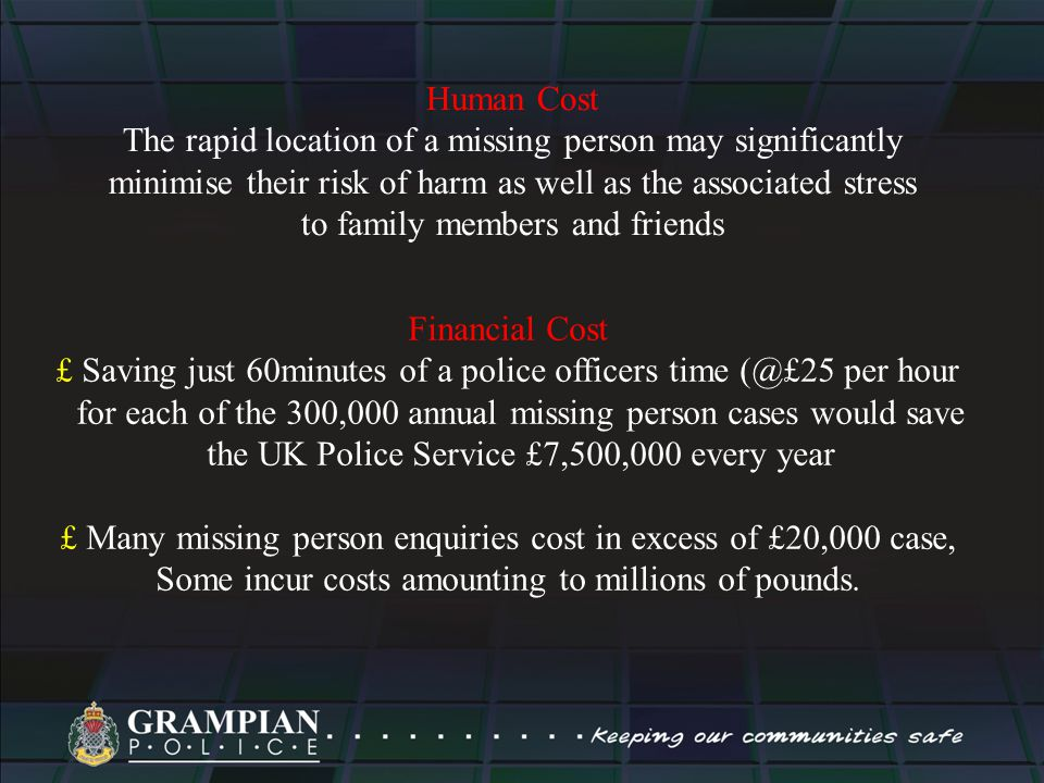 Human Cost The rapid location of a missing person may significantly minimise their risk of harm as well as the associated stress to family members and friends Financial Cost £ Saving just 60minutes of a police officers time (@£25 per hour for each of the 300,000 annual missing person cases would save the UK Police Service £7,500,000 every year £ Many missing person enquiries cost in excess of £20,000 case, Some incur costs amounting to millions of pounds.