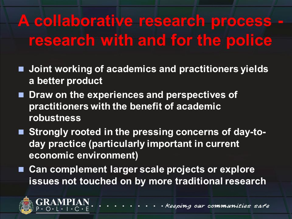 A collaborative research process - research with and for the police Joint working of academics and practitioners yields a better product Draw on the experiences and perspectives of practitioners with the benefit of academic robustness Strongly rooted in the pressing concerns of day-to- day practice (particularly important in current economic environment) Can complement larger scale projects or explore issues not touched on by more traditional research