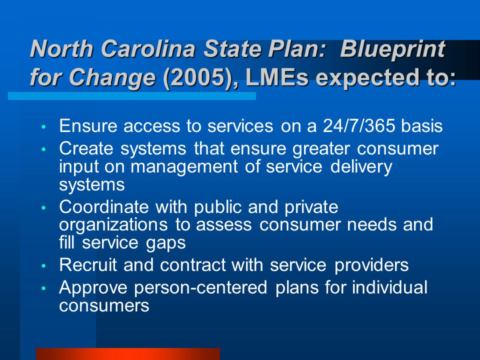 North Carolina State Plan: Blueprint for Change (2005), LMEs expected to: Ensure access to services on a 24/7/365 basis Create systems that ensure gre