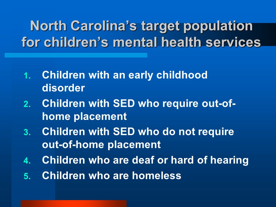 North Carolina's target population for children's mental health services  Children with an early childhood disorder  Children with SED who require